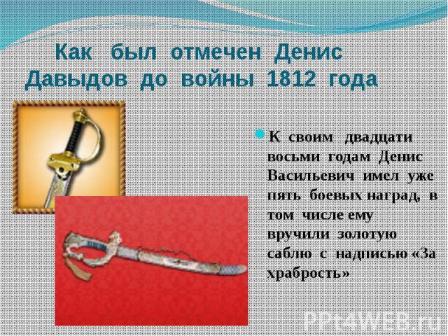 Как был отмечен Денис Давыдов до войны 1812 годаК своим двадцати восьми годам Денис Васильевич имел уже пять боевых наград, в том числе ему вручили золотую саблю с надписью «За храбрость»