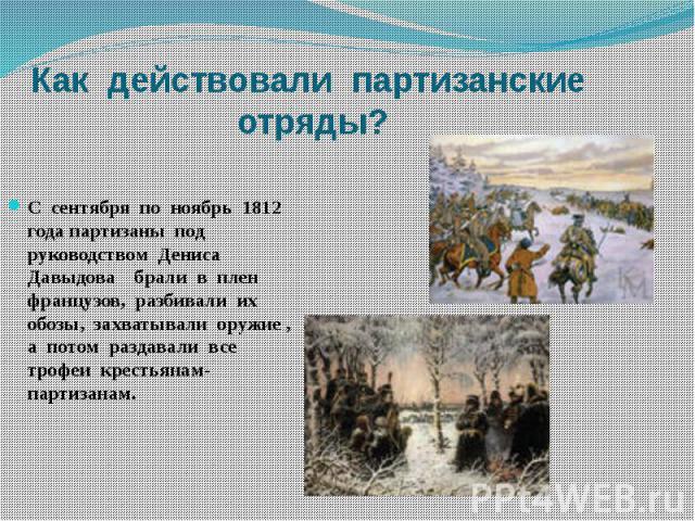 Как действовали партизанские отряды?С сентября по ноябрь 1812 года партизаны под руководством Дениса Давыдова брали в плен французов, разбивали их обозы, захватывали оружие , а потом раздавали все трофеи крестьянам- партизанам.