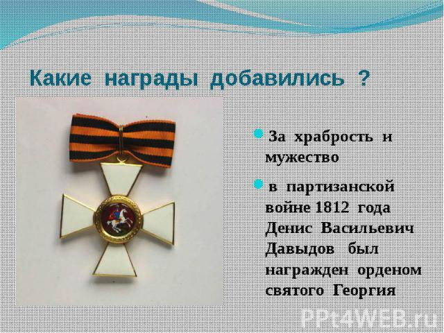 Какие награды добавились ?За храбрость и мужествов партизанской войне 1812 года Денис Васильевич Давыдов был награжден орденом святого Георгия