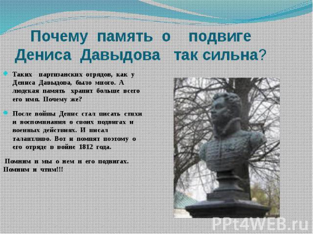 Почему память о подвигеДениса Давыдова так сильна?Таких партизанских отрядов, как у Дениса Давыдова, было много. А людская память хранит больше всего его имя. Почему же?После войны Денис стал писать стихи и воспоминания о своих подвигах и военных де…