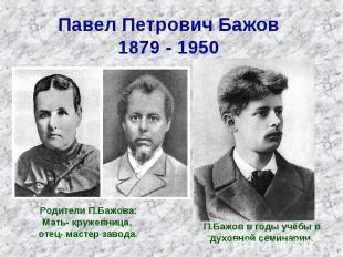 Павел Петрович Бажов 1879 - 1950 Родители П.Бажова: Мать- кружевница, отец- маст