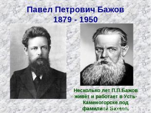 Павел Петрович Бажов 1879 - 1950 Несколько лет П.П.Бажов живёт и работает в Усть