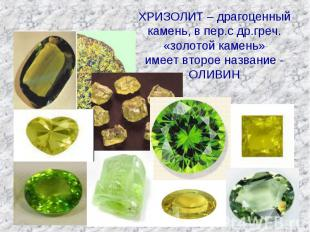 ХРИЗОЛИТ – драгоценный камень, в пер.с др.греч. «золотой камень» имеет второе на