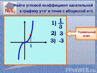 Найти угловой коэффициент касательной №5. к графику у=х³ в точке с абсциссой х=1