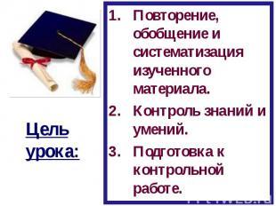 Цель урока:Повторение, обобщение и систематизация изученного материала.Контроль
