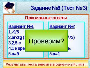 Задание №8 (Тест № 3) Вариант №1-9/5arctg (8/11)2,5 c1 кореньа=9Вариант №2-2/9ar