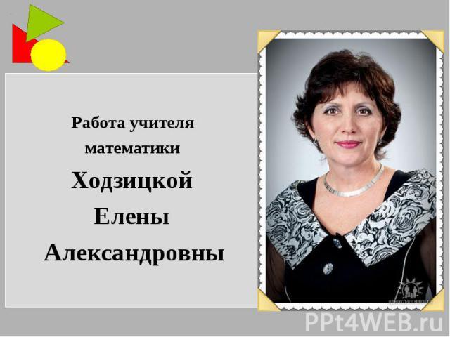Работа учителя математики Ходзицкой Елены Александровны