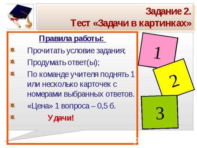 Задание 2.Тест «Задачи в картинках» Правила работы: Прочитать условие задания;Продумать ответ(ы);По команде учителя поднять 1 или несколько карточек с номерами выбранных ответов.«Цена» 1 вопроса – 0,5 б. Удачи!