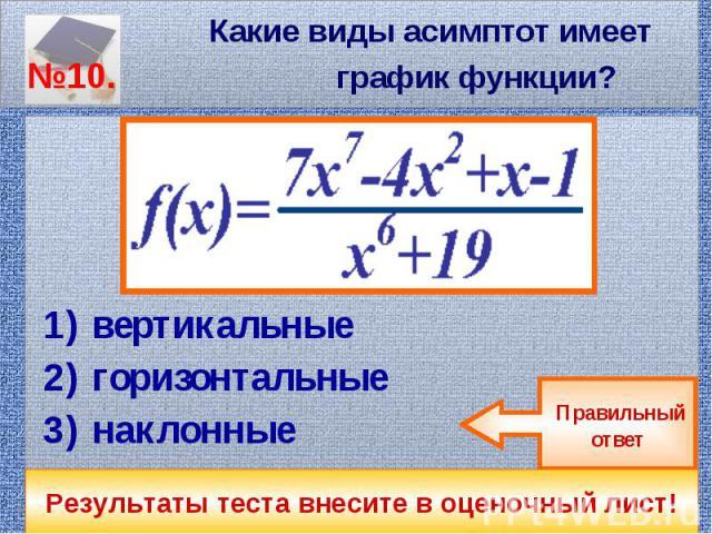 Какие виды асимптот имеет №10. график функции? вертикальные горизонтальные наклонные