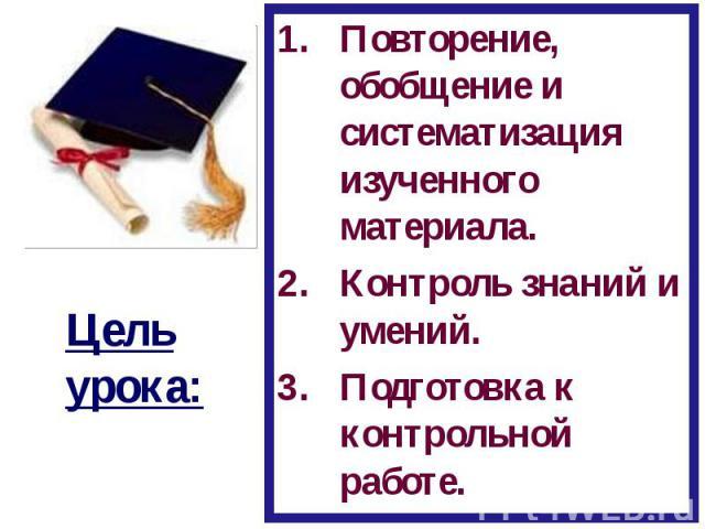 Цель урока:Повторение, обобщение и систематизация изученного материала.Контроль знаний и умений.Подготовка к контрольной работе.
