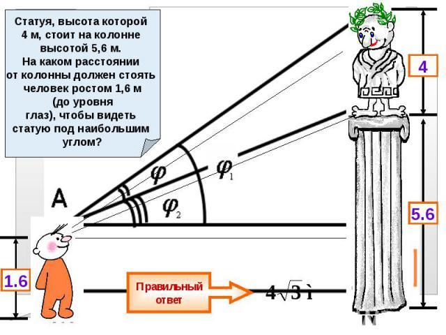Задание № 6 (задача) Статуя, высота которой 4 м, стоит на колонне высотой 5,6 м. На каком расстоянии от колонны должен стоять человек ростом 1,6 м (до уровня глаз), чтобы видеть статую под наибольшим углом?