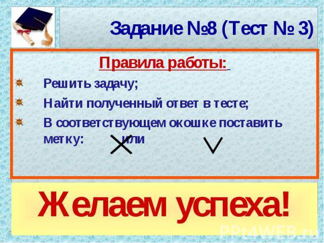 Задание №8 (Тест № 3)Желаем успеха! Правила работы: Решить задачу;Найти полученный ответ в тесте;В соответствующем окошке поставить метку: или