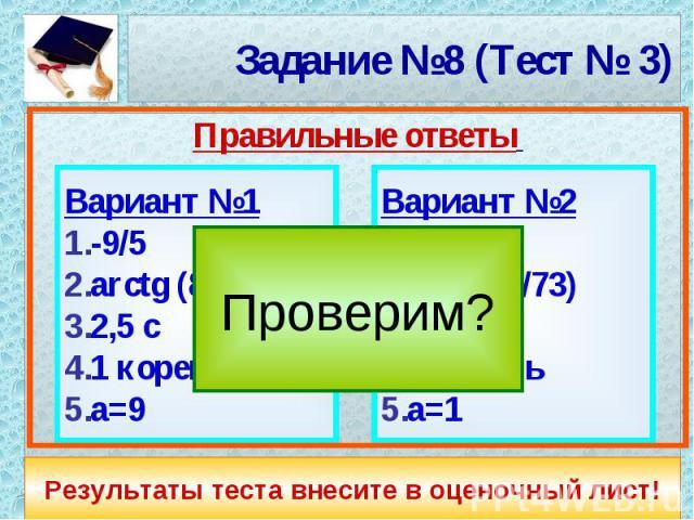 Задание №8 (Тест № 3) Вариант №1-9/5arctg (8/11)2,5 c1 кореньа=9Вариант №2-2/9arctg (6/73)2 c1 кореньа=1