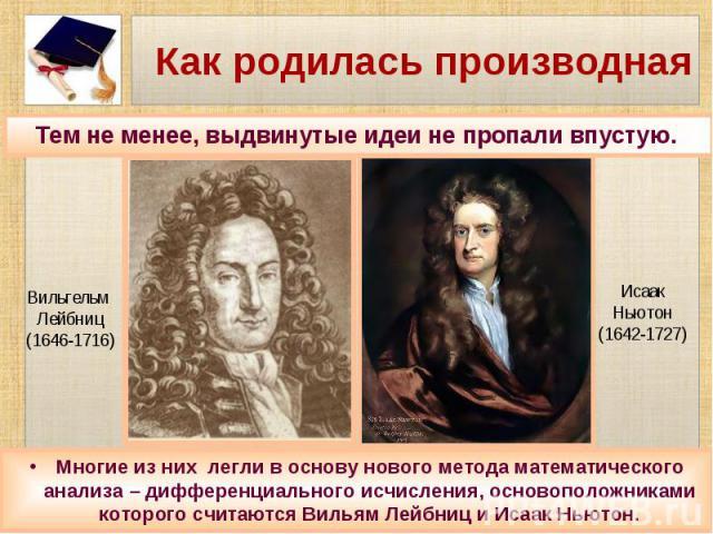 Как родилась производная Многие из них легли в основу нового метода математического анализа – дифференциального исчисления, основоположниками которого считаются Вильям Лейбниц и Исаак Ньютон.