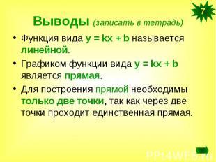Выводы (записать в тетрадь)Функция вида у = kx + b называется линейной.Графиком