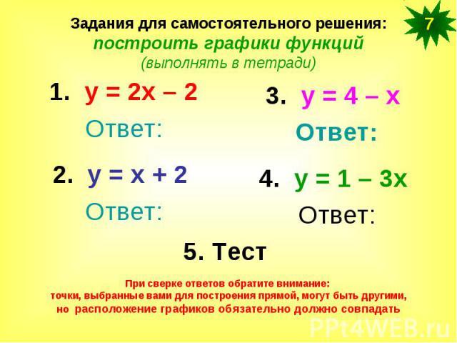 Задания для самостоятельного решения:построить графики функций(выполнять в тетради)1. у = 2х – 2Ответ:2. у = х + 2 Ответ:3. у = 4 – х Ответ:4. у = 1 – 3х Ответ:При сверке ответов обратите внимание: точки, выбранные вами для построения прямой, могут …