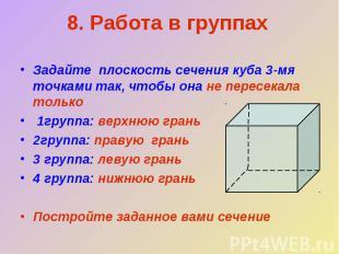 8. Работа в группахЗадайте плоскость сечения куба 3-мя точками так, чтобы она не