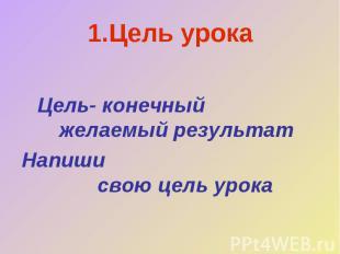 1.Цель урока Цель- конечный желаемый результатНапиши свою цель урока