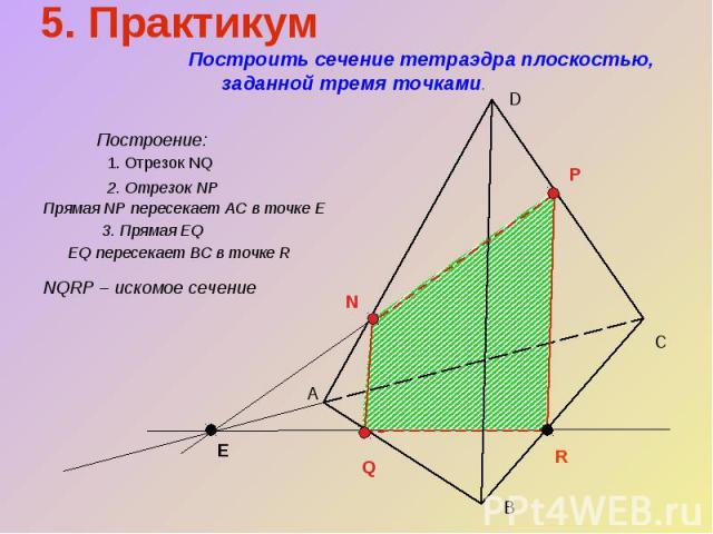5. Практикум Построить сечение тетраэдра плоскостью, заданной тремя точками.Построение:1. Отрезок NQ2. Отрезок NP Прямая NP пересекает АС в точке Е3. Прямая EQ EQ пересекает BC в точке RNQRP – искомое сечение