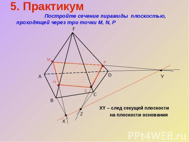 XY – след секущей плоскости на плоскости основания 5. Практикум Постройте сечение пирамиды плоскостью, проходящей через три точки М, N, Р