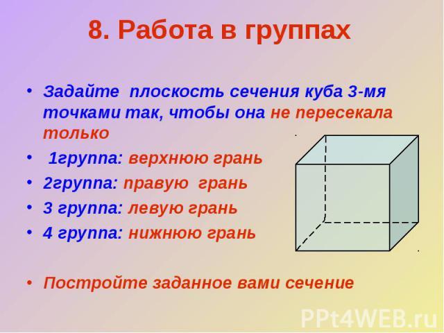 8. Работа в группахЗадайте плоскость сечения куба 3-мя точками так, чтобы она не пересекала только 1группа: верхнюю грань2группа: правую грань 3 группа: левую грань4 группа: нижнюю грань Постройте заданное вами сечение