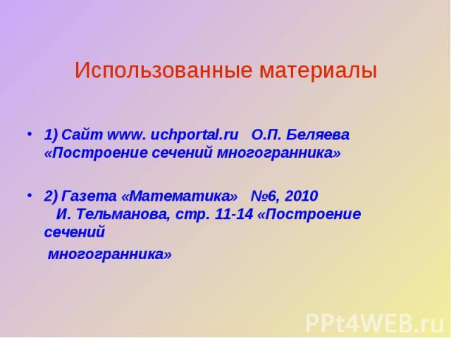 Использованные материалы1) Сайт www. uchportal.ru О.П. Беляева «Построение сечений многогранника»2) Газета «Математика» №6, 2010 И. Тельманова, стр. 11-14 «Построение сечений многогранника»