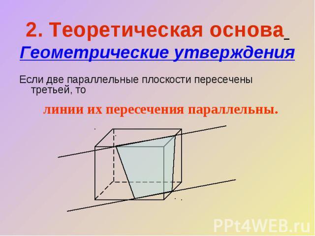 2. Теоретическая основа Геометрические утвержденияЕсли две параллельные плоскости пересечены третьей, то линии их пересечения параллельны.