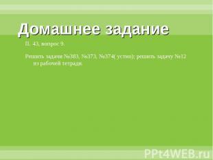 Домашнее задание П. 43, вопрос 9.Решить задачи №383, №373, №374( устно); решить