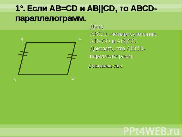 1°. Если AB=CD и AB||CD, то ABCD-параллелограмм.Дано:ABCD –четырехугольник. AB=CD и AB||CD.Доказать, что ABCD-параллелограмм.Доказательство: