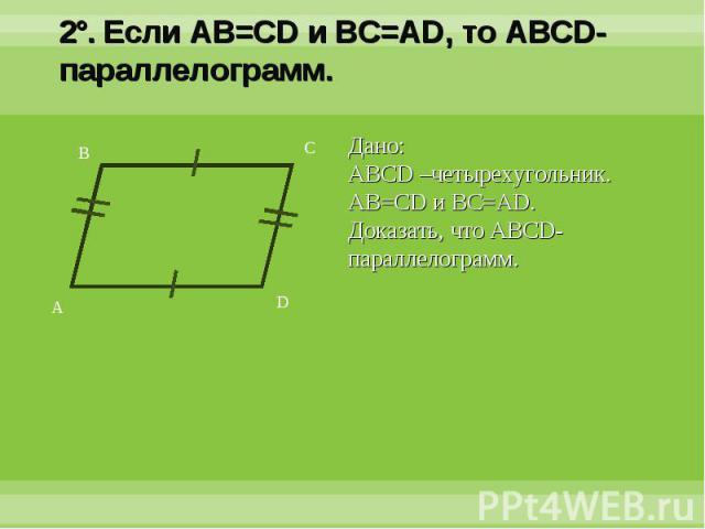 2°. Если AB=CD и BC=AD, то ABCD-параллелограмм.Дано:ABCD –четырехугольник. AB=CD и BC=AD.Доказать, что ABCD-параллелограмм.