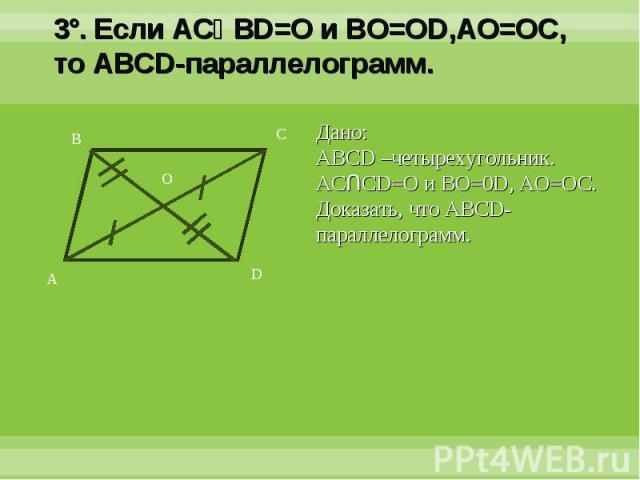 3°. Если ACՈBD=O и BO=OD,AO=OC, то ABCD-параллелограмм.Дано:ABCD –четырехугольник. ACՈCD=O и BO=0D, AO=OC.Доказать, что ABCD-параллелограмм.