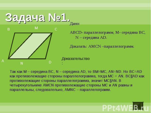 Задача №1.Дано:ABCD- параллелограмм, M- середина BC, N – середина AD.Доказать: AMCN –параллелограмм.Доказательство:Так как M – середина BC, N – середина AD, то BM=MC, AN=ND. Но BC=AD как противолежащие стороны параллелограмма, тогда MC = AN. BC||AD …
