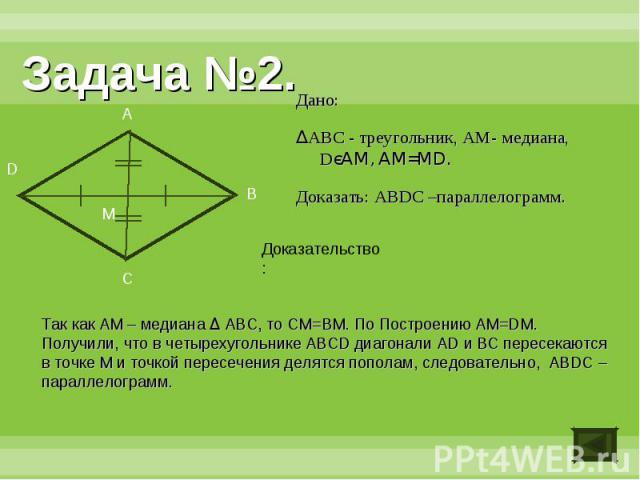 Задача №2.Дано:ΔABC - треугольник, АM- медиана, DєAM, AM=MD.Доказать: ABDC –параллелограмм.Доказательство:Так как AM – медиана Δ ABC, то CM=BM. По Построению AM=DM. Получили, что в четырехугольнике ABCD диагонали AD и BC пересекаются в точке M и точ…