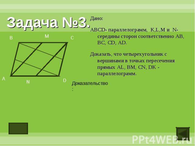 Задача №3.Дано:ABCD- параллелограмм, K,L,M и N- середины сторон соответственно AB, BC, CD, AD.Доказать, что четырехугольник с вершинами в точках пересечения прямых AL, BM, CN, DK - параллелограмм.