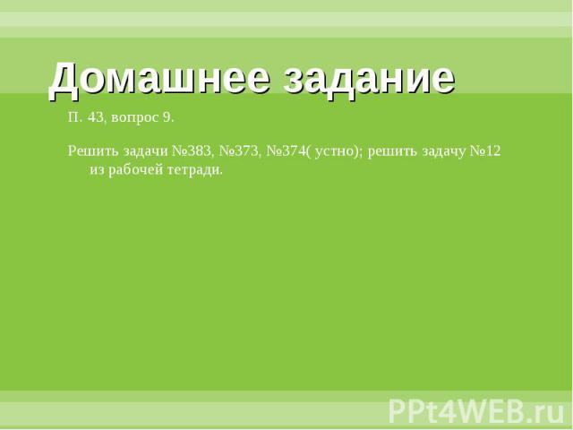 Домашнее задание П. 43, вопрос 9.Решить задачи №383, №373, №374( устно); решить задачу №12 из рабочей тетради.