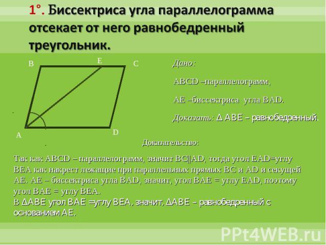 1°. Биссектриса угла параллелограмма отсекает от него равнобедренный треугольник.Дано:ABCD –параллелограмм, AE –биссектриса угла BAD.Доказать: Δ ABE – равнобедренный.Доказательство:Так как ABCD – параллелограмм, значит BC||AD, тогда угол EAD=углу BE…
