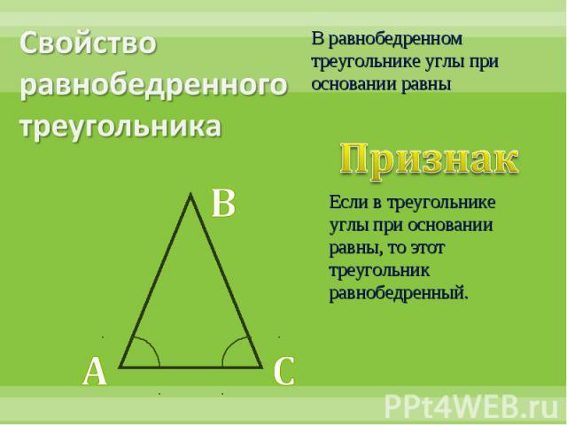 Свойство равнобедренного треугольникаВ равнобедренном треугольнике углы при основании равныПризнак Если в треугольнике углы при основании равны, то этот треугольник равнобедренный.