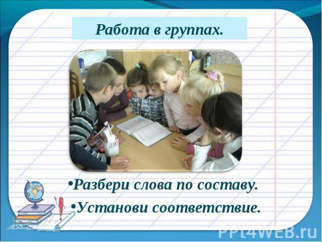 Работа в группах.Разбери слова по составу.Установи соответствие.