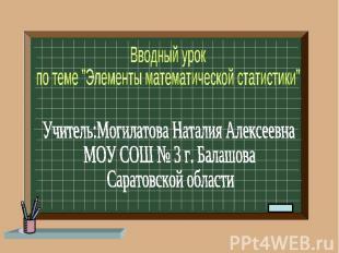 """Вводный урок по теме """"Элементы математической статистики"""" Учитель: Могилатова На"""