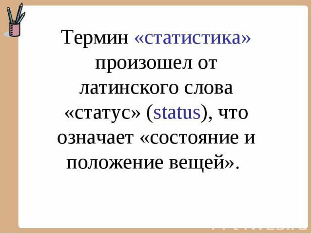 Термин «статистика» произошел от латинского слова «статус» (status), что означает «состояние и положение вещей».
