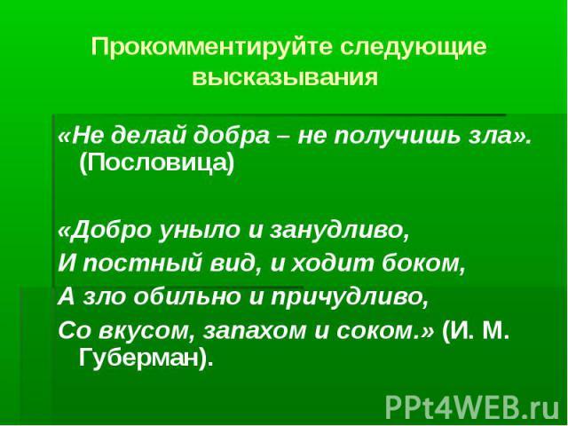 Прокомментируйте следующие высказывания «Не делай добра – не получишь зла». (Пословица)«Добро уныло и занудливо,И постный вид, и ходит боком,А зло обильно и причудливо,Со вкусом, запахом и соком.» (И. М. Губерман).