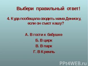 4. Куда пообещала сводить мама Дениску, если он съест кашу?А. В гости к бабушке