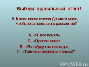 9.Какие слова сказал Дениска маме, чтобы она поняла его раскаяние?А.«Я все пон