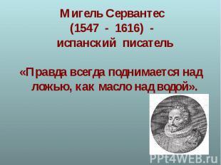 Мигель Сервантес (1547 - 1616) - испанский писатель«Правда всегда поднимается на