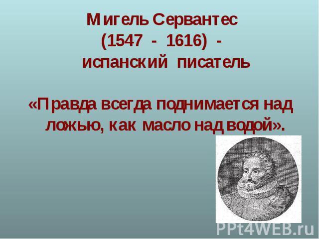 Мигель Сервантес (1547 - 1616) - испанский писатель«Правда всегда поднимается над ложью, как масло над водой».