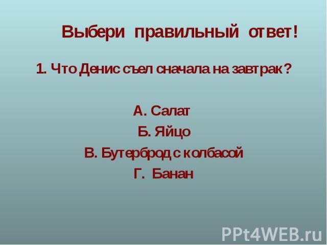 1. Что Денис съел сначала на завтрак?А. Салат Б. ЯйцоВ. Бутерброд с колбасойГ. Банан