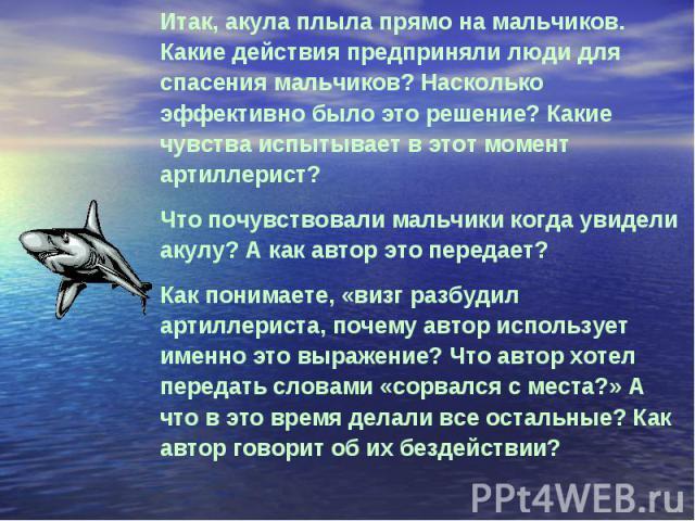 Итак, акула плыла прямо на мальчиков. Какие действия предприняли люди для спасения мальчиков? Насколько эффективно было это решение? Какие чувства испытывает в этот момент артиллерист?Что почувствовали мальчики когда увидели акулу? А как автор это п…