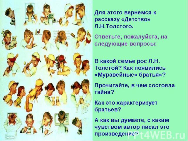Для этого вернемся к рассказу «Детство» Л.Н.Толстого.Ответьте, пожалуйста, на следующие вопросы:В какой семье рос Л.Н. Толстой? Как появились «Муравейные» братья»?Прочитайте, в чем состояла тайна?Как это характеризует братьев?А как вы думаете, с как…