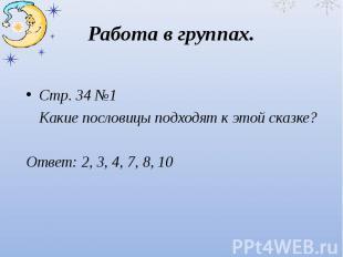 Работа в группах.Стр. 34 №1 Какие пословицы подходят к этой сказке?Ответ: 2, 3,