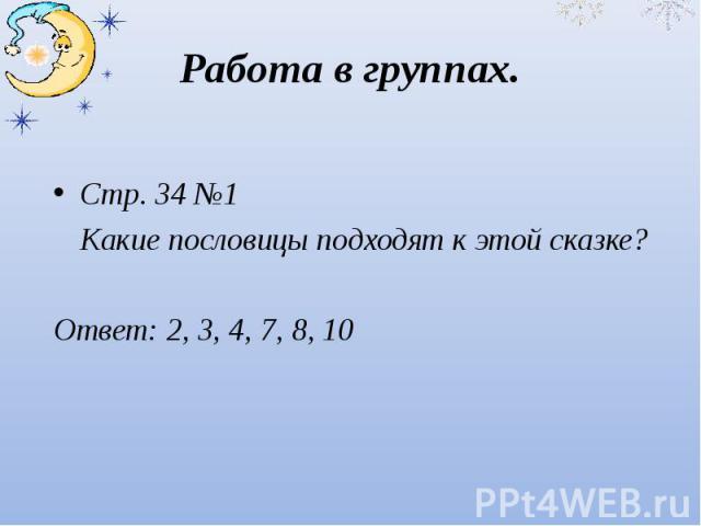 Работа в группах.Стр. 34 №1 Какие пословицы подходят к этой сказке?Ответ: 2, 3, 4, 7, 8, 10